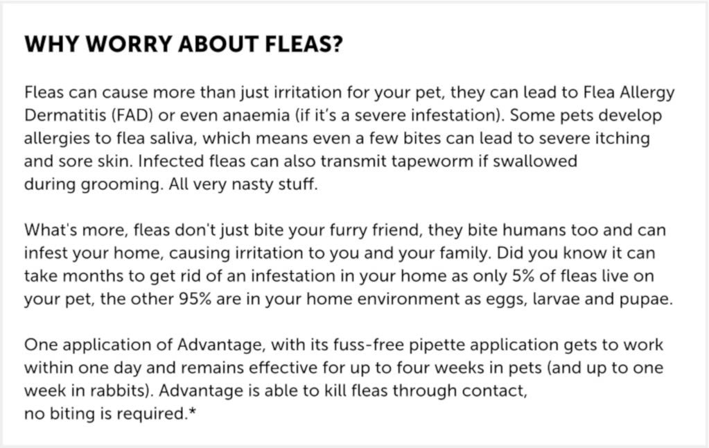 Advantage is a spot-on Flea treatment.  Fastest relief from painful flea bites  Stops fleas biting in 3-5 minutes. The only product to kill fleas on contact, without the need to bite. So pets suffer less of those painful flea bites and less Flea Allergy Dermatitis (FAD).  Breaks the flea life cycle  Prevents infestation if your treated pet comes into contact with other pets with fleas. Kills adult fleas and flea larvae within 20 minutes of contact.  Dogs can contract some types of worms from flea eggs. It is recommended that you treat your dog for worms every 3 months with Drontal XL tablets.  Lasts all month and easy to use  Simply squeeze onto the back of your dog's neck. It then spreads across the skin and through the coat, where it is effective against fleas for 1 month.  Advantage is waterproof  Advantage remains effective following soap-free shampoo treatment, bathing or exposure to rain.  Advantage is safe and effective  Advantage is so safe it can be used on puppies and dogs aged 7 weeks and older weighing between 25-40kg. It can also be used on pregnant and lactating bitches.  Each vial contains 4 ml (400 mg imidacloprid) and 0.1% butylated hydroxytoluene (E321) as a preservative.  For dogs weighing 25kg to less than 40kg, use one Advantage 400 (4.0ml) pipette, as directed on package leaflet.  For dogs weighing 40kg or over, use two Advantage 400 (4.0ml) pipettes, as directed on package leaflet.   t