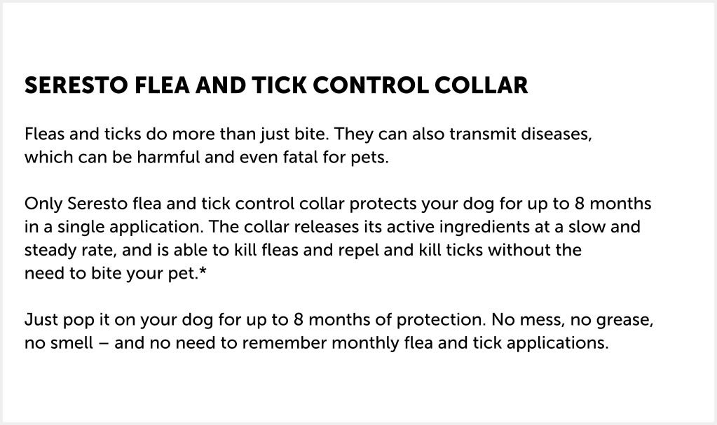 The Seresto collar for dogs repels and kills ticks and kills fleas through simple contact, which means they don't have to bite your dog before they fall off and die. No biting means no itching and giving your dog the needed protection. If the parasites aren't biting and sucking blood, there is a reduced risk of transmitting infections, which means you can put Seresto on and simply know that your dog is well protected.  Seresto is a collar like no other! It works by releasing its active ingredients in controlled, low doses, allowing your dog to stay protected for up to eight months at a time. Odourless, water-resistant and effective against both fleas and ticks, the Seresto dog collar is the simple, easy way to keep your best friend protected for longer.