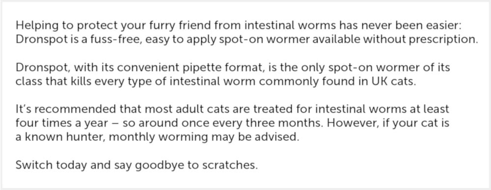 Dronspot is a spot on worming treatment for cats. Intestinal worms can easily be picked up by your cat from eating microscopic worm eggs from the environment, from hunting or from swallowing infected fleas when grooming. Kittens can even pick roundworms up from their mum when they suckle her milk.  Dronspot takes the stress out of the worming routine. It's a simple treatment that is applied at least once every three months to keep worms at bay.  Key features:  Spot-on treatment for prevention and treatment of worms in cats Use once every 3 months to keep your cat worm free Easy application, no tablets. Fleas can spread tapeworms via their eggs so it is recommended that you routinely treat your cat for fleas to break the cycle. A spot on treatment such as Advantage 80 will treat and prevent fleas for up to 4 weeks.